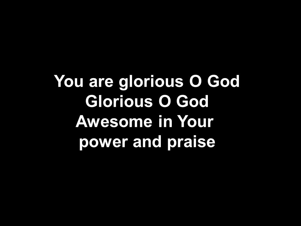 You are glorious O God Glorious O God Awesome in Your power and praise