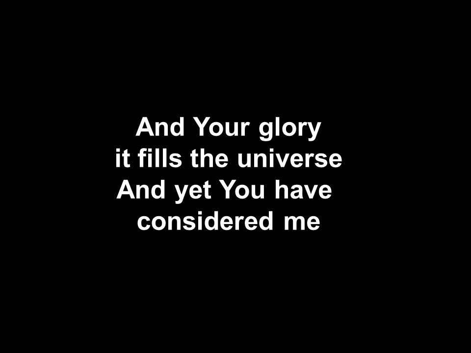 And Your glory it fills the universe And yet You have considered me