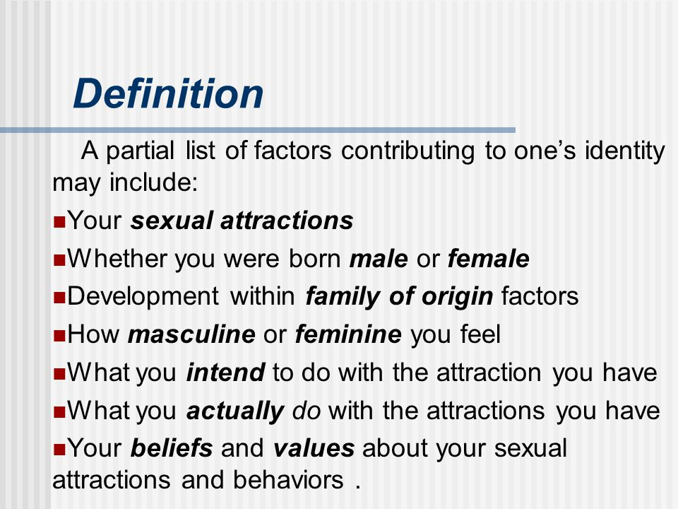 Definition A partial list of factors contributing to one's identity may include: Your sexual attractions.