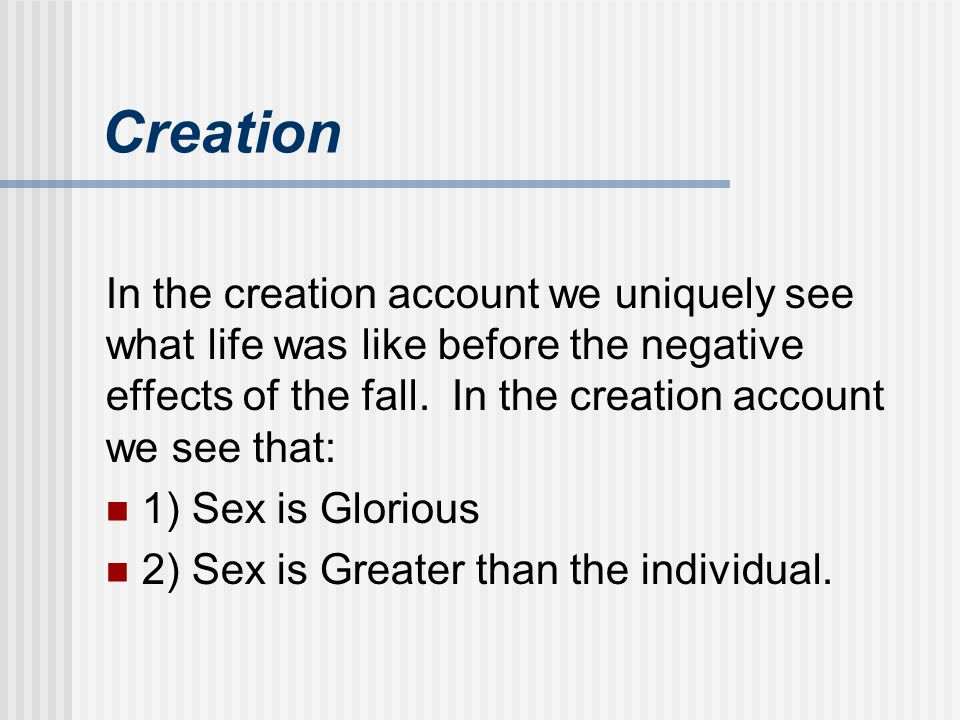Creation In the creation account we uniquely see what life was like before the negative effects of the fall. In the creation account we see that: