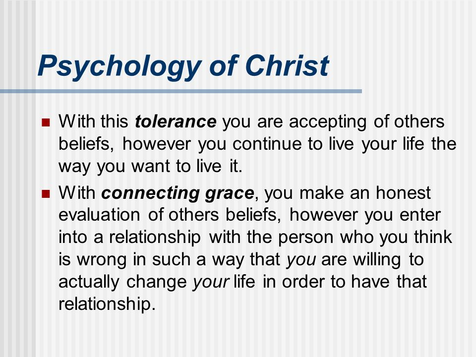 Psychology of Christ With this tolerance you are accepting of others beliefs, however you continue to live your life the way you want to live it.