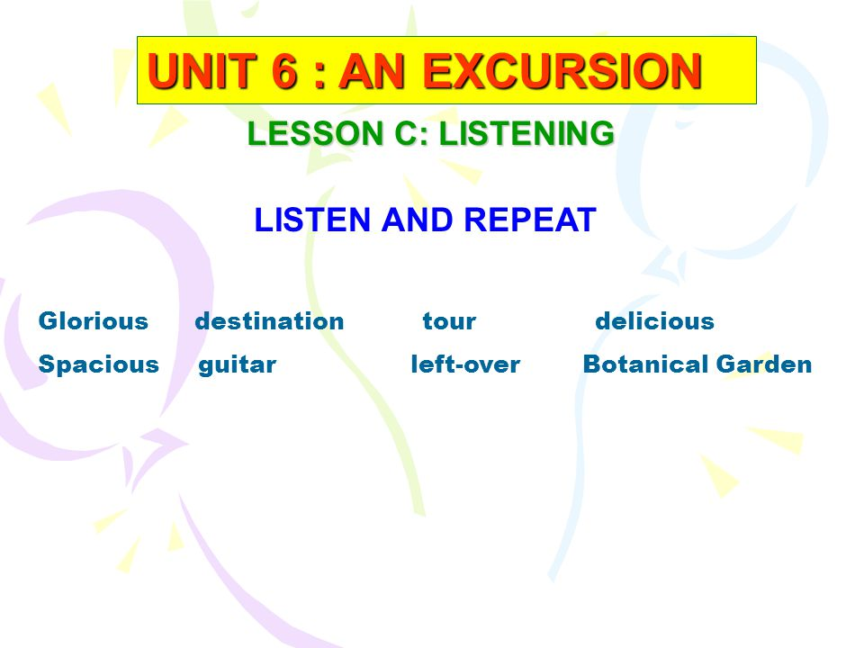 UNIT 6 : AN EXCURSION LESSON C: LISTENING LISTEN AND REPEAT
