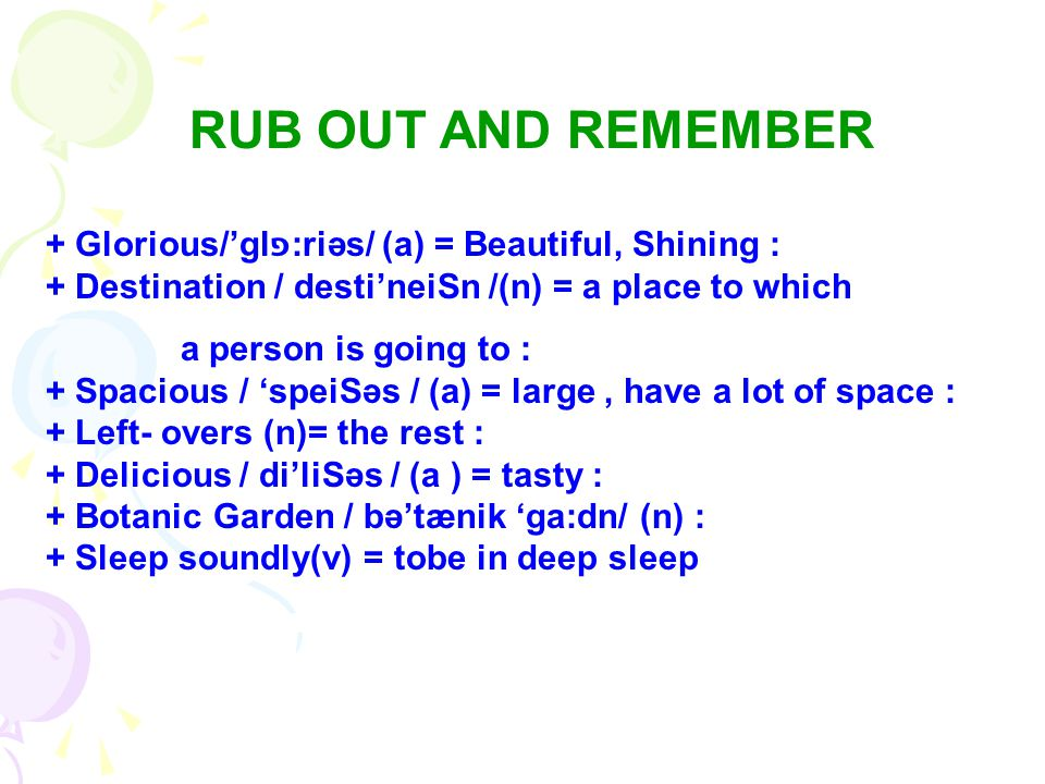 RUB OUT AND REMEMBER + Glorious/'glפ:riəs/ (a) = Beautiful, Shining : + Destination / desti'neiЅn /(n) = a place to which.