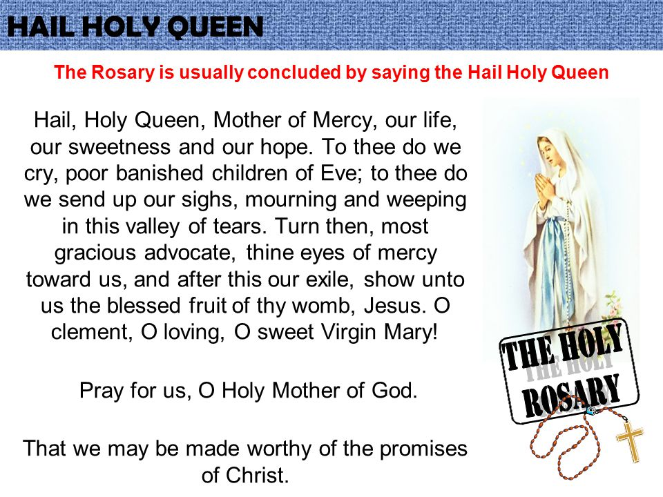 The Rosary is usually concluded by saying the Hail Holy Queen