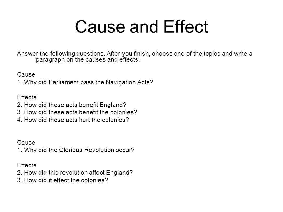 Cause and Effect Answer the following questions. After you finish, choose one of the topics and write a paragraph on the causes and effects.