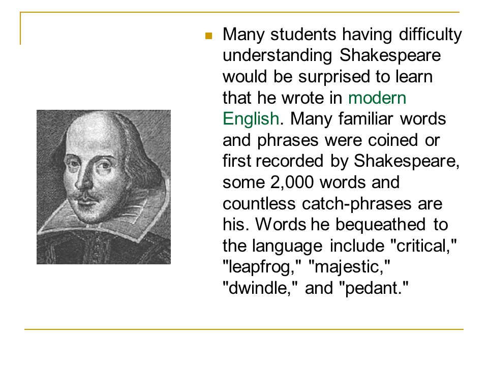 Many students having difficulty understanding Shakespeare would be surprised to learn that he wrote in modern English.