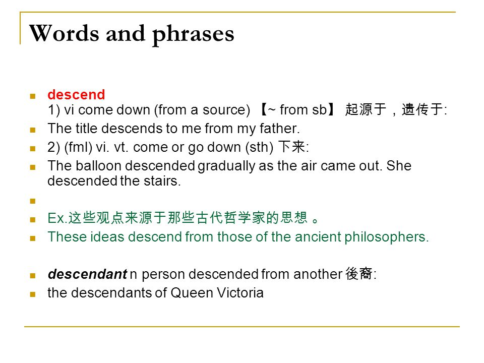 Words and phrases descend 1) vi come down (from a source) 【~ from sb】 起源于,遗传于: The title descends to me from my father.
