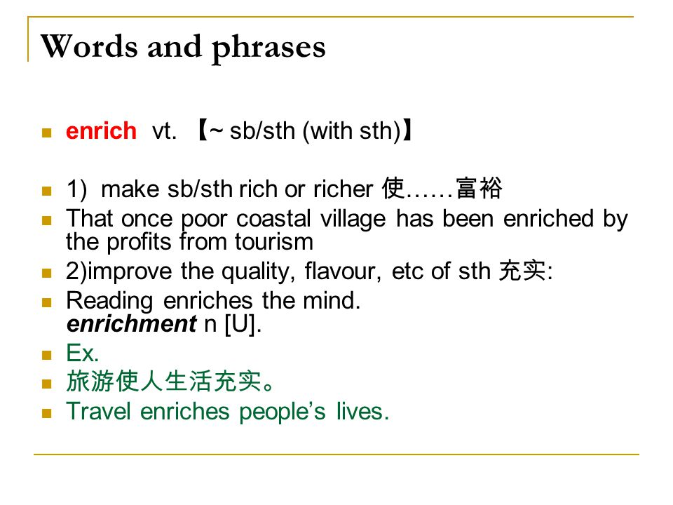 Words and phrases enrich vt. 【~ sb/sth (with sth)】