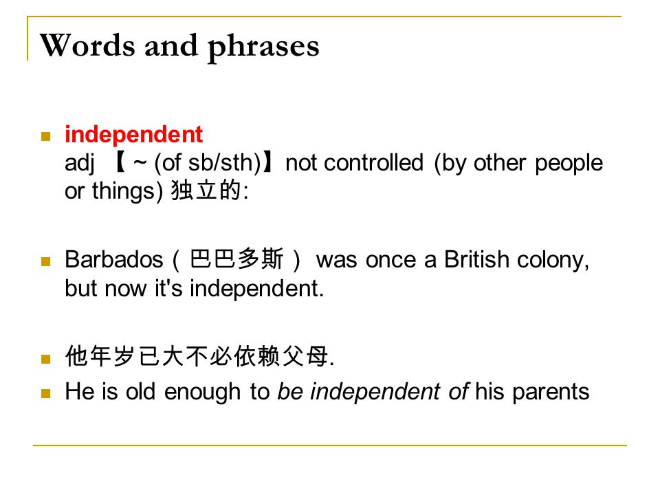 Words and phrases independent adj 【 ~ (of sb/sth)】not controlled (by other people or things) 独立的: