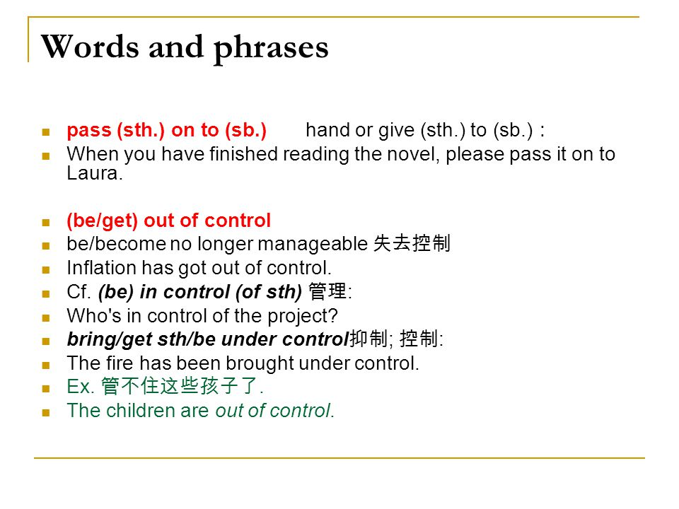 Words and phrases pass (sth.) on to (sb.) hand or give (sth.) to (sb.): When you have finished reading the novel, please pass it on to Laura.