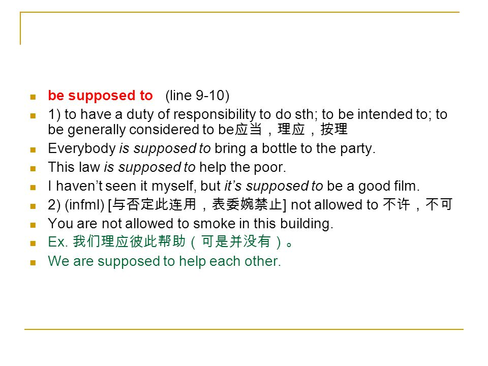 be supposed to (line 9-10) 1) to have a duty of responsibility to do sth; to be intended to; to be generally considered to be应当,理应,按理.