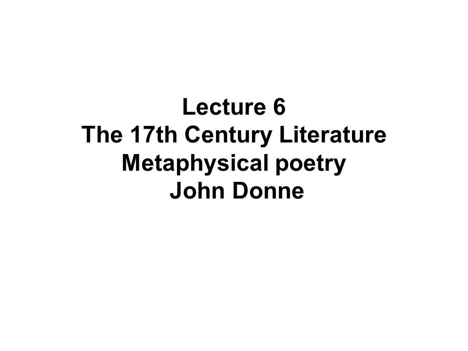 Lecture 6 The 17th Century Literature Metaphysical poetry John Donne