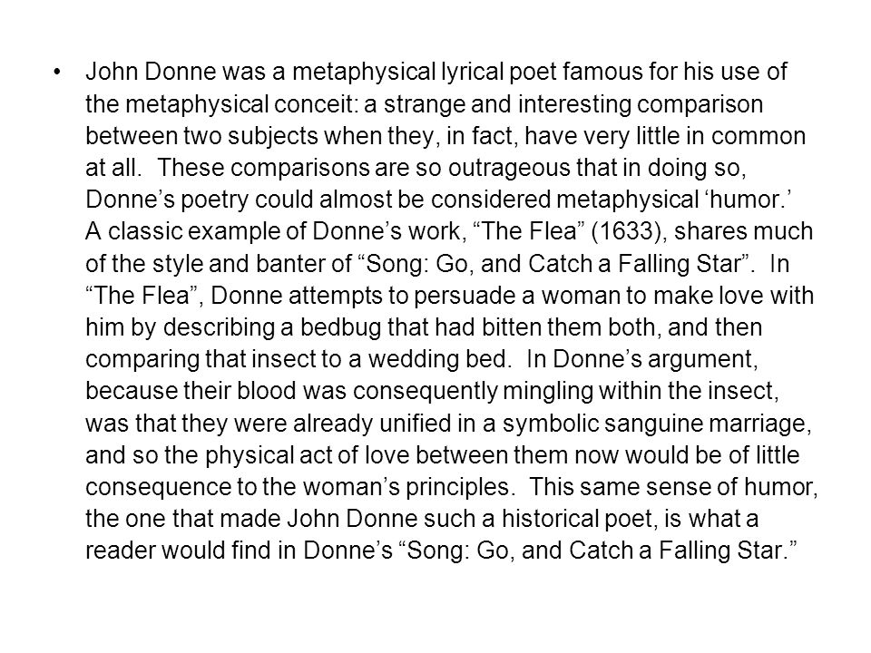 John Donne was a metaphysical lyrical poet famous for his use of the metaphysical conceit: a strange and interesting comparison between two subjects when they, in fact, have very little in common at all.