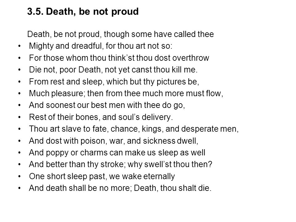 3.5. Death, be not proud Death, be not proud, though some have called thee. Mighty and dreadful, for thou art not so: