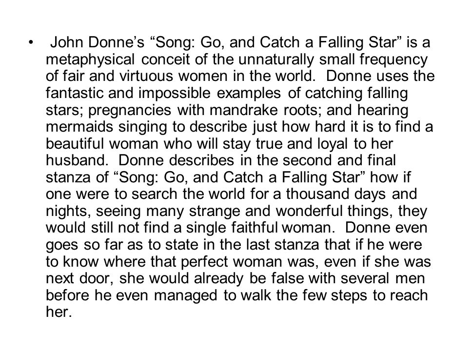 John Donne's Song: Go, and Catch a Falling Star is a metaphysical conceit of the unnaturally small frequency of fair and virtuous women in the world.