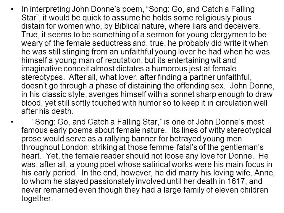 In interpreting John Donne's poem, Song: Go, and Catch a Falling Star , it would be quick to assume he holds some religiously pious distain for women who, by Biblical nature, where liars and deceivers. True, it seems to be something of a sermon for young clergymen to be weary of the female seductress and, true, he probably did write it when he was still stinging from an unfaithful young lover he had when he was himself a young man of reputation, but its entertaining wit and imaginative conceit almost dictates a humorous jest at female stereotypes. After all, what lover, after finding a partner unfaithful, doesn't go through a phase of distaining the offending sex. John Donne, in his classic style, avenges himself with a sonnet sharp enough to draw blood, yet still softly touched with humor so to keep it in circulation well after his death.