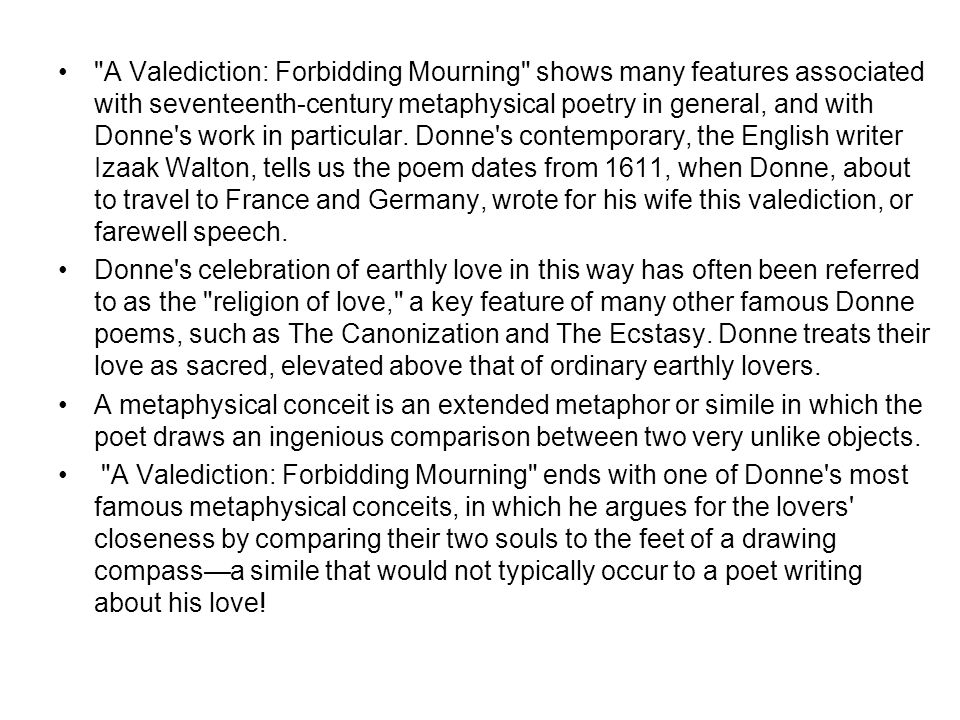 A Valediction: Forbidding Mourning shows many features associated with seventeenth-century metaphysical poetry in general, and with Donne s work in particular. Donne s contemporary, the English writer Izaak Walton, tells us the poem dates from 1611, when Donne, about to travel to France and Germany, wrote for his wife this valediction, or farewell speech.