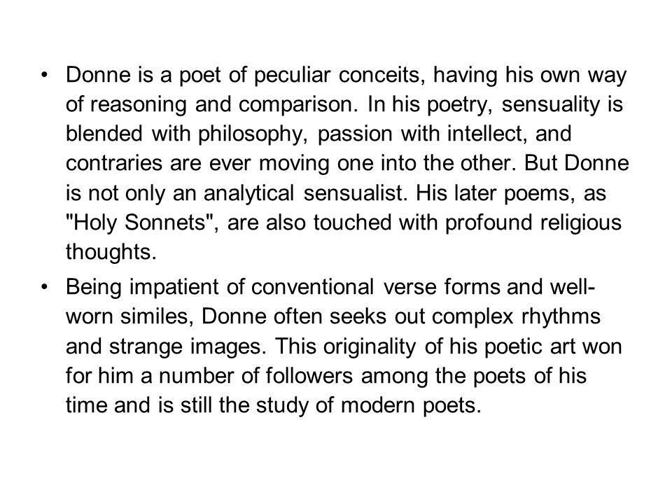 Donne is a poet of peculiar conceits, having his own way of reasoning and comparison. In his poetry, sensuality is blended with philosophy, passion with intellect, and contraries are ever moving one into the other. But Donne is not only an analytical sensualist. His later poems, as Holy Sonnets , are also touched with profound religious thoughts.