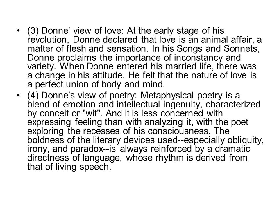 (3) Donne' view of love: At the early stage of his revolution, Donne declared that love is an animal affair, a matter of flesh and sensation. In his Songs and Sonnets, Donne proclaims the importance of inconstancy and variety. When Donne entered his married life, there was a change in his attitude. He felt that the nature of love is a perfect union of body and mind.