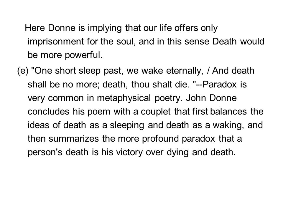 Here Donne is implying that our life offers only imprisonment for the soul, and in this sense Death would be more powerful.