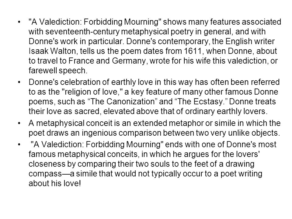 A Valediction: Forbidding Mourning shows many features associated with seventeenth-century metaphysical poetry in general, and with Donne s work in particular. Donne s contemporary, the English writer Isaak Walton, tells us the poem dates from 1611, when Donne, about to travel to France and Germany, wrote for his wife this valediction, or farewell speech.