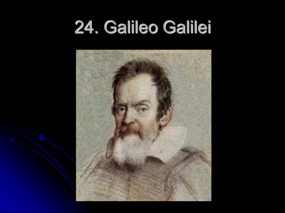 24. Galileo Galilei 23. Galileo Galilei Self explanatory
