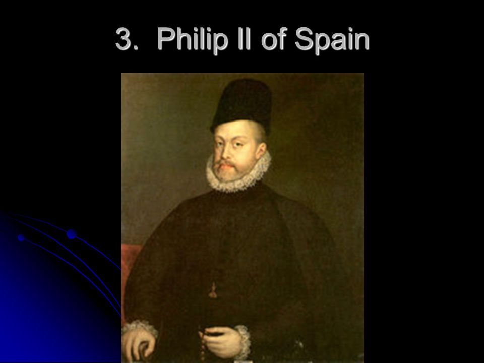 3. Philip II of Spain 3. Philip II – the most powerful King of Spain