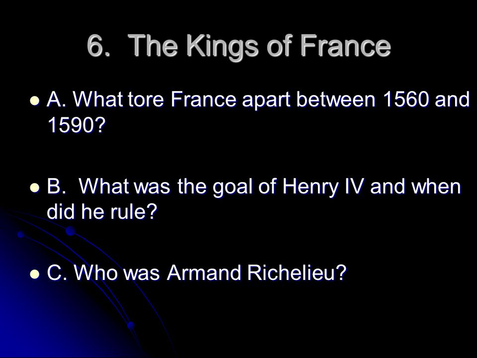 6. The Kings of France A. What tore France apart between 1560 and 1590 B. What was the goal of Henry IV and when did he rule