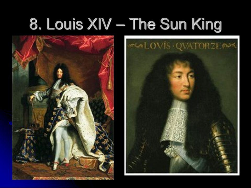 8. Louis XIV – The Sun King 8. Louis XIV – The Sun King