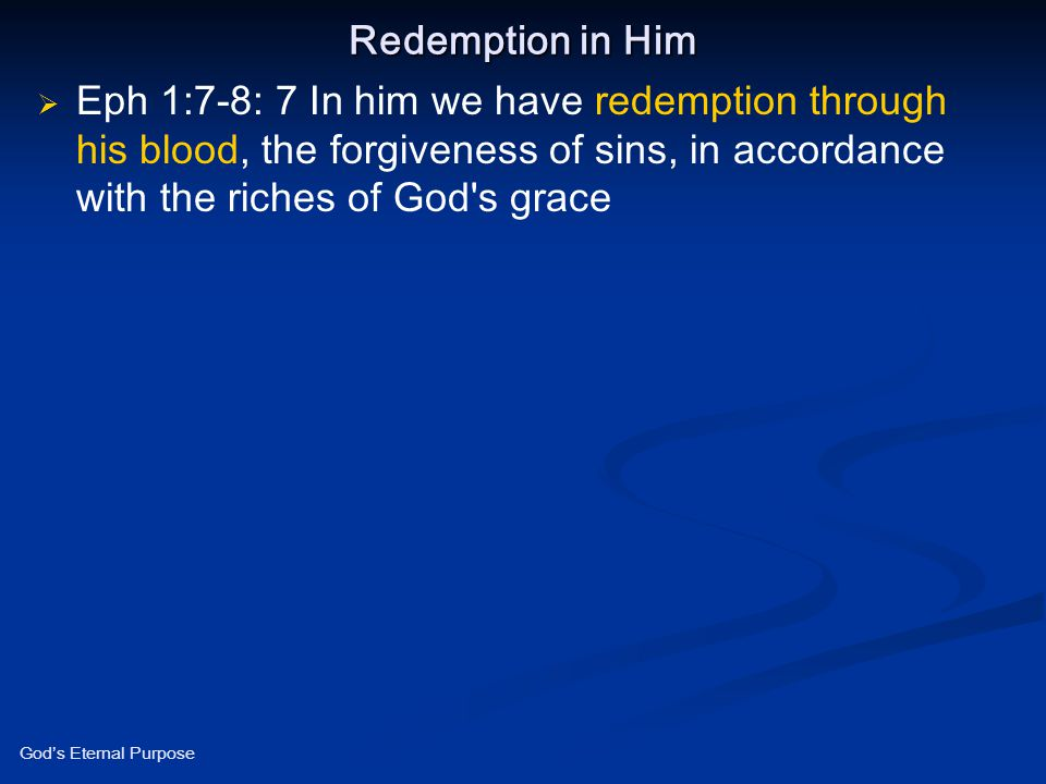 Redemption in Him Eph 1:7-8: 7 In him we have redemption through his blood, the forgiveness of sins, in accordance with the riches of God s grace.