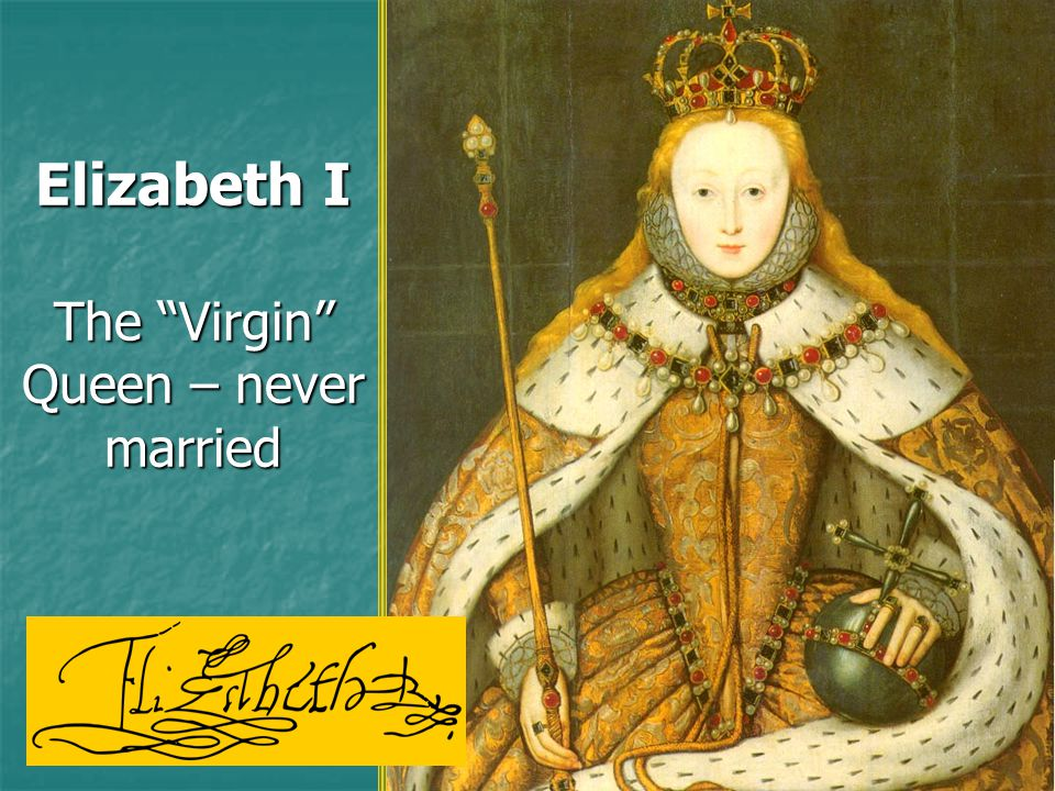 Elizabeth I The Virgin Queen – never married