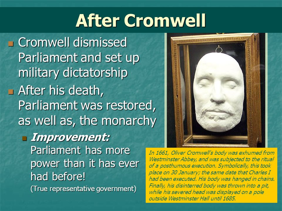 After Cromwell Cromwell dismissed Parliament and set up military dictatorship. After his death, Parliament was restored, as well as, the monarchy.