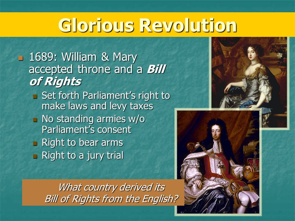 Glorious Revolution 1689: William & Mary accepted throne and a Bill of Rights. Set forth Parliament's right to make laws and levy taxes.