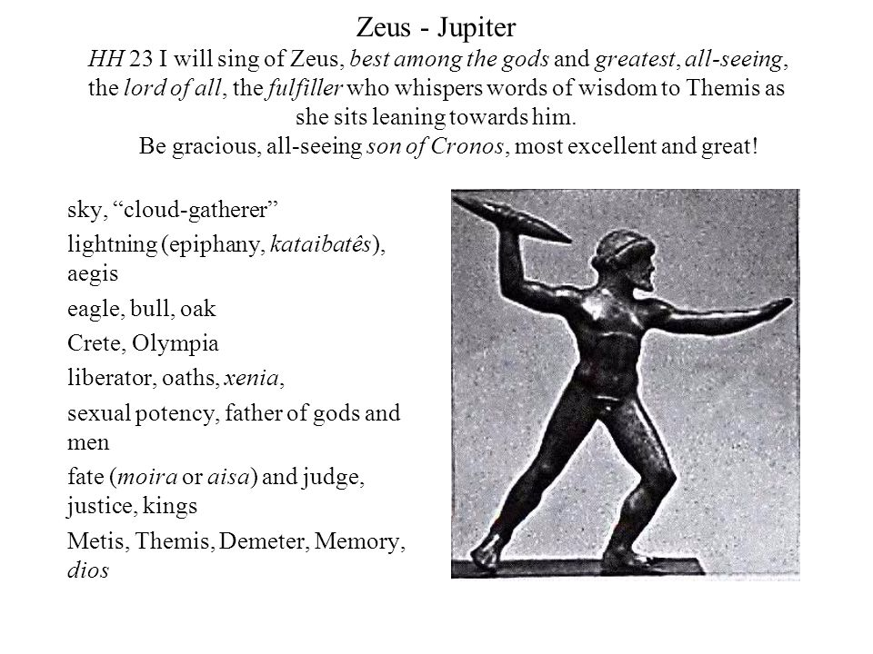 Zeus - Jupiter HH 23 I will sing of Zeus, best among the gods and greatest, all-seeing, the lord of all, the fulfiller who whispers words of wisdom to Themis as she sits leaning towards him. Be gracious, all-seeing son of Cronos, most excellent and great!