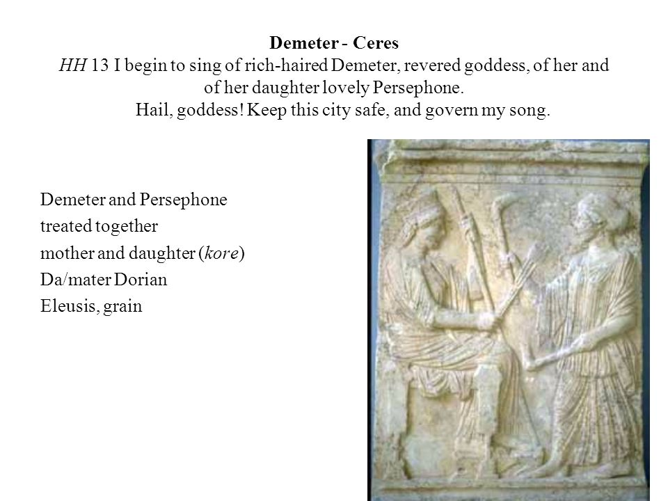 Demeter - Ceres HH 13 I begin to sing of rich-haired Demeter, revered goddess, of her and of her daughter lovely Persephone. Hail, goddess! Keep this city safe, and govern my song.