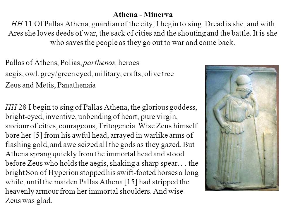 Athena - Minerva HH 11 Of Pallas Athena, guardian of the city, I begin to sing. Dread is she, and with Ares she loves deeds of war, the sack of cities and the shouting and the battle. It is she who saves the people as they go out to war and come back.