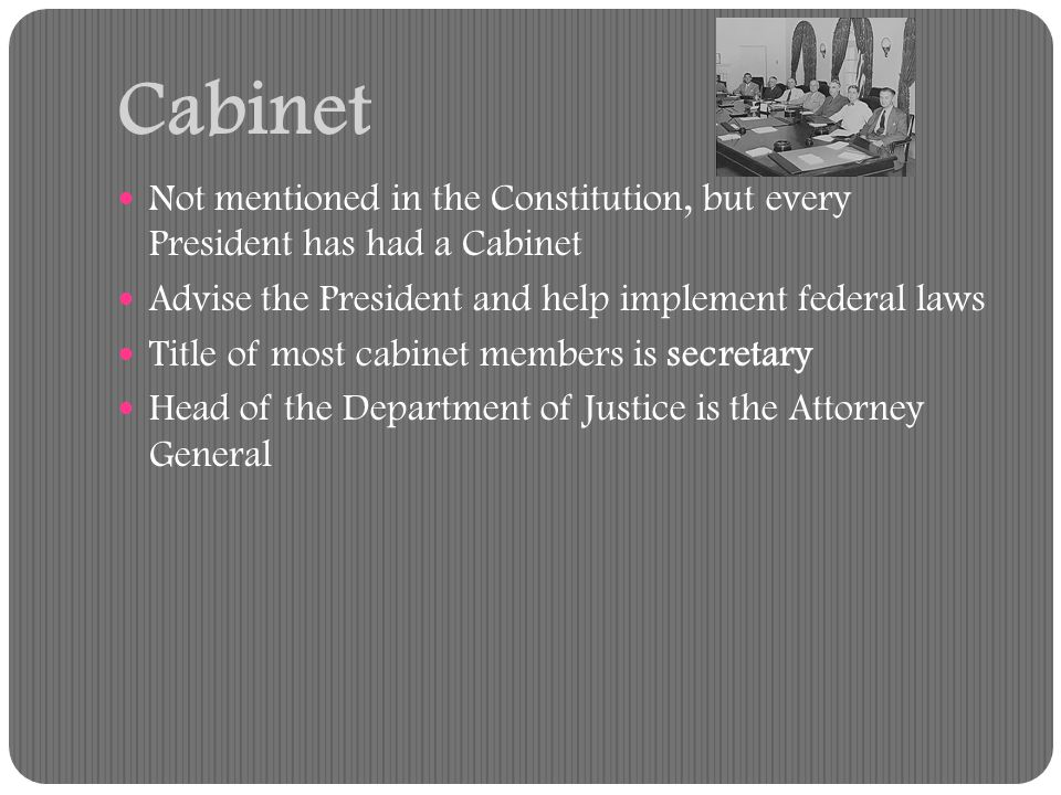 Cabinet Not mentioned in the Constitution, but every President has had a Cabinet. Advise the President and help implement federal laws.