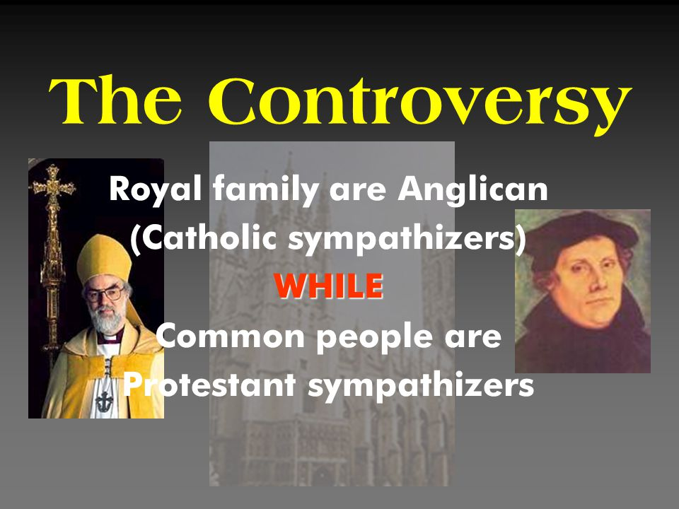 The Controversy Royal family are Anglican (Catholic sympathizers)