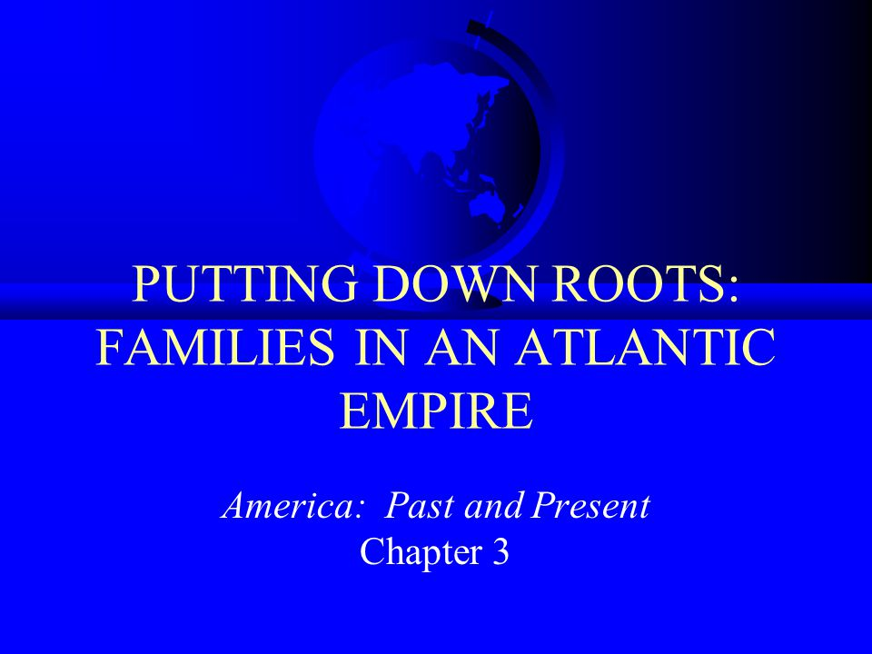 PUTTING DOWN ROOTS: FAMILIES IN AN ATLANTIC EMPIRE