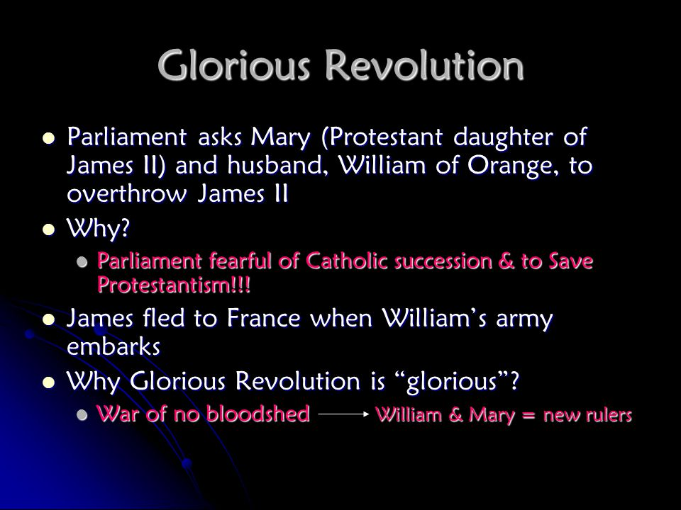 Glorious Revolution Parliament asks Mary (Protestant daughter of James II) and husband, William of Orange, to overthrow James II.