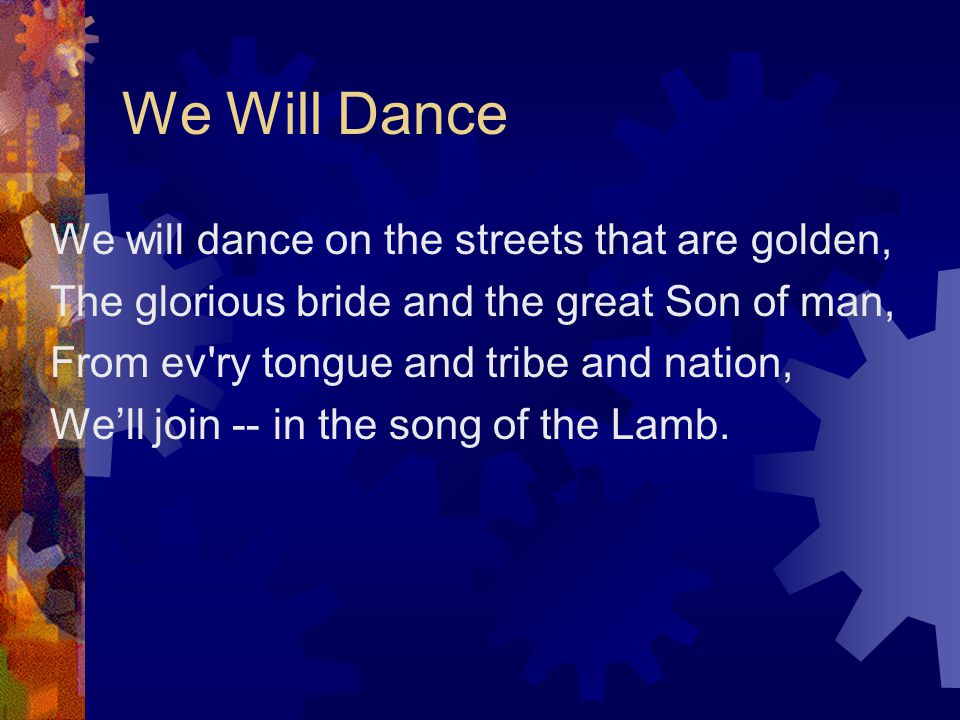 We Will Dance We will dance on the streets that are golden,