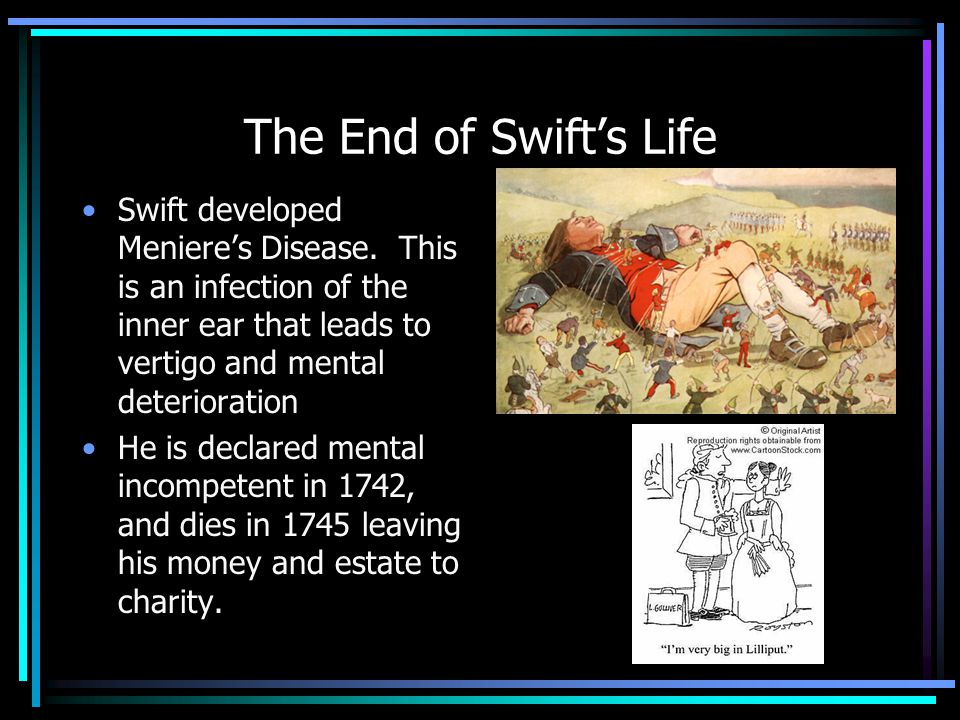 The End of Swift's Life Swift developed Meniere's Disease. This is an infection of the inner ear that leads to vertigo and mental deterioration.