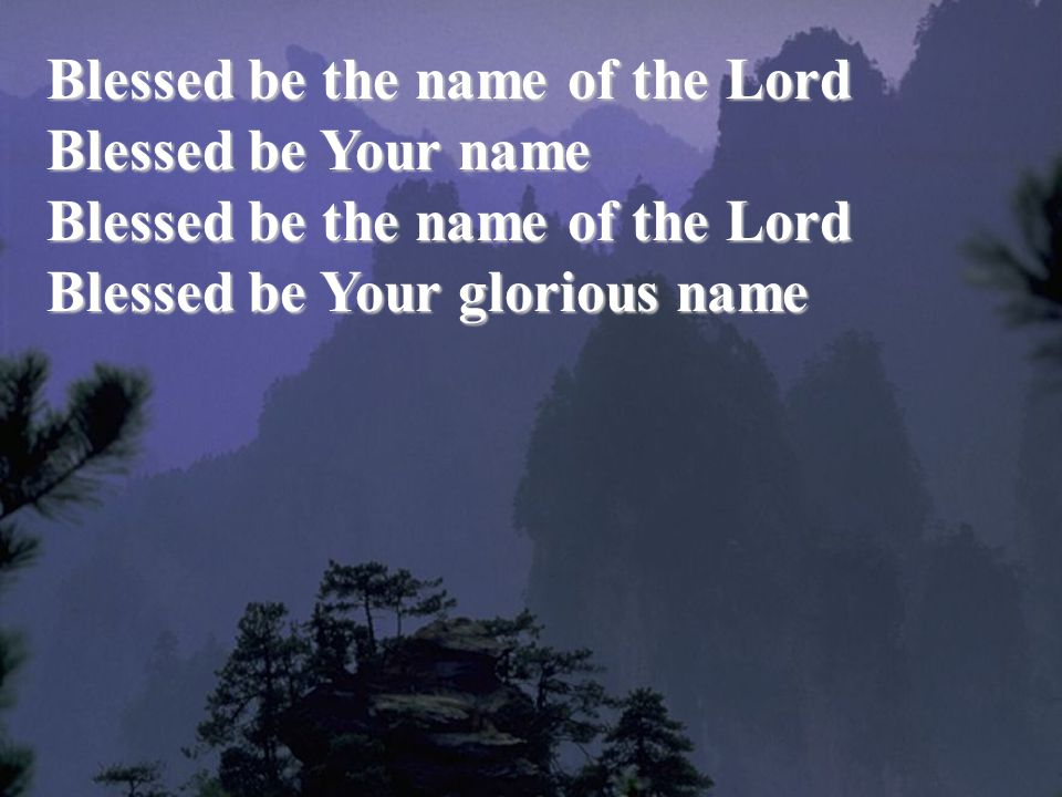 Blessed be the name of the Lord Blessed be Your name Blessed be Your glorious name