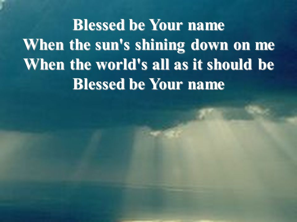 Blessed be Your name When the sun s shining down on me When the world s all as it should be