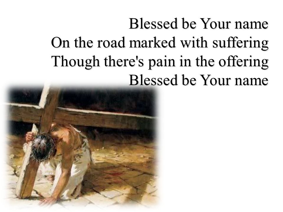 Blessed be Your name On the road marked with suffering Though there s pain in the offering