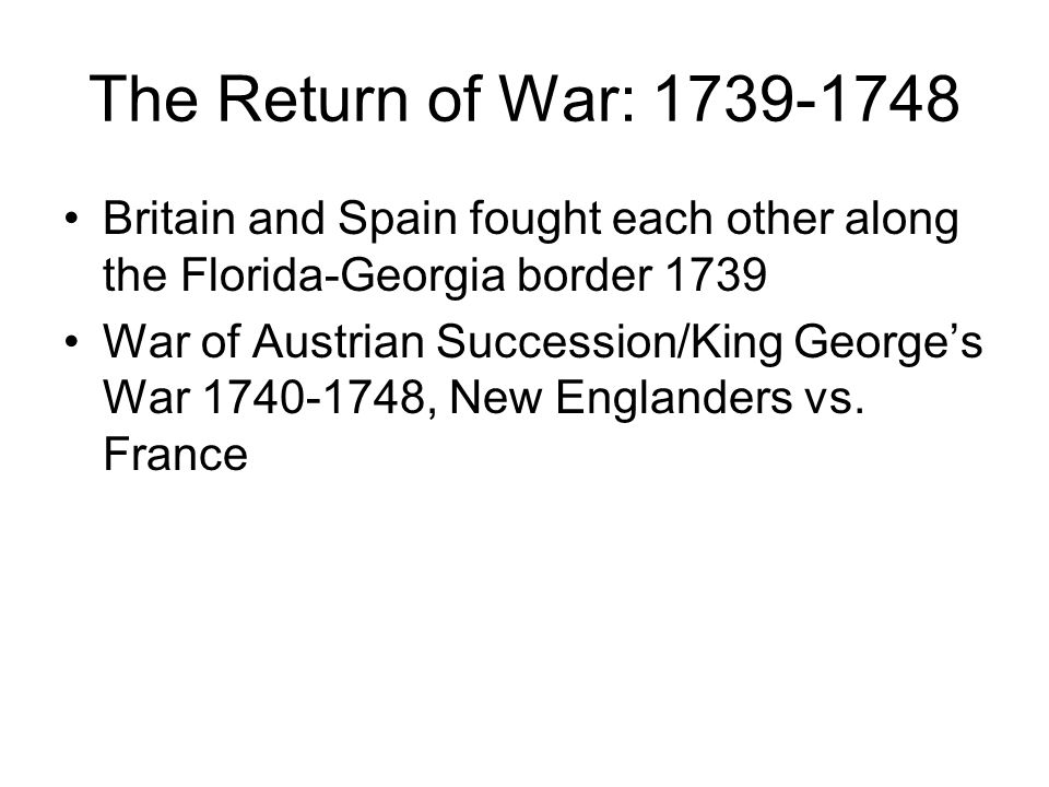 The Return of War: 1739-1748 Britain and Spain fought each other along the Florida-Georgia border 1739.