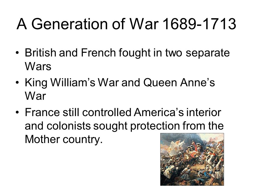 A Generation of War 1689-1713 British and French fought in two separate Wars. King William's War and Queen Anne's War.
