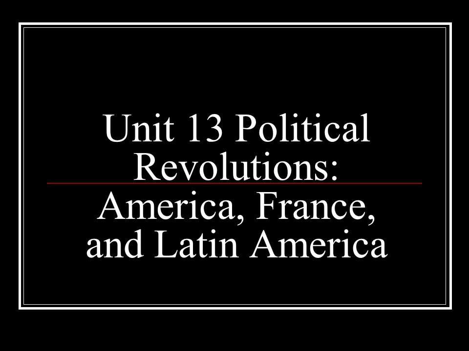 Unit 13 Political Revolutions: America, France, and Latin America