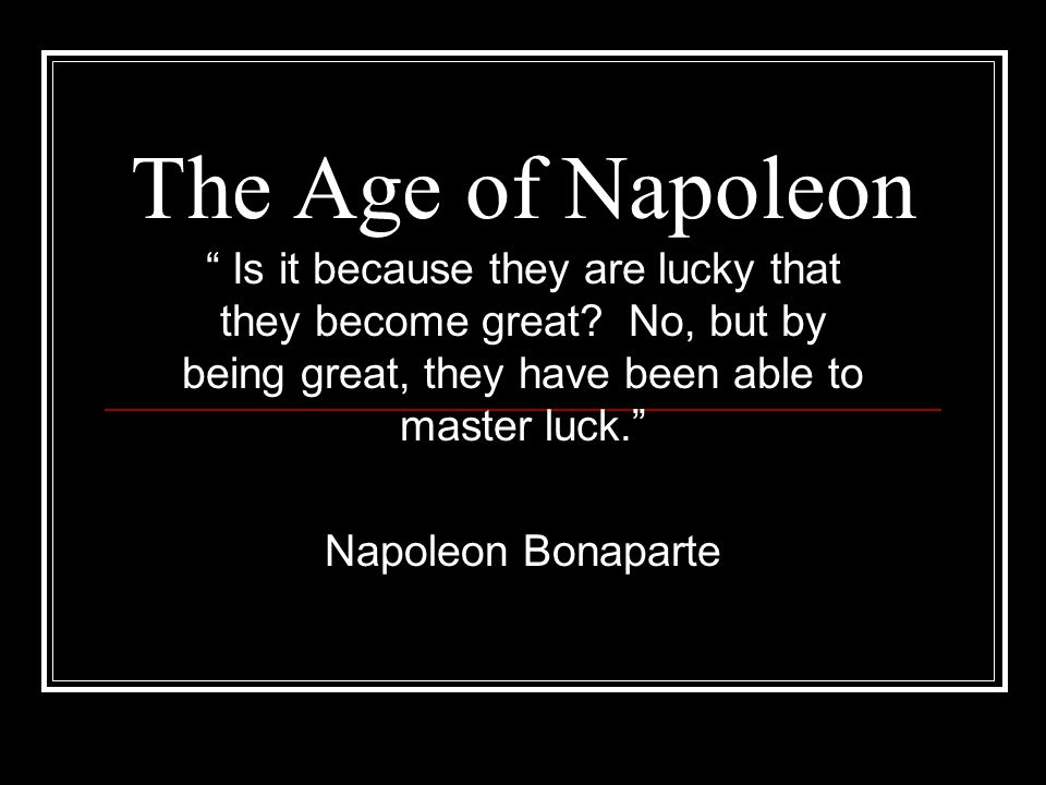 The Age of Napoleon Is it because they are lucky that they become great No, but by being great, they have been able to master luck.