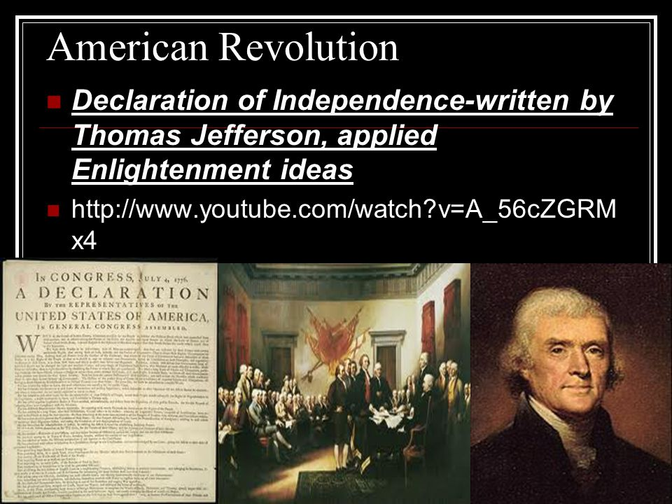 American Revolution Declaration of Independence-written by Thomas Jefferson, applied Enlightenment ideas.